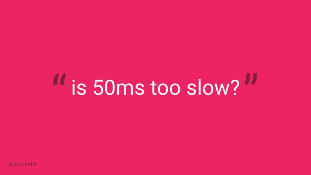 is 50ms too slow? @aerotwist