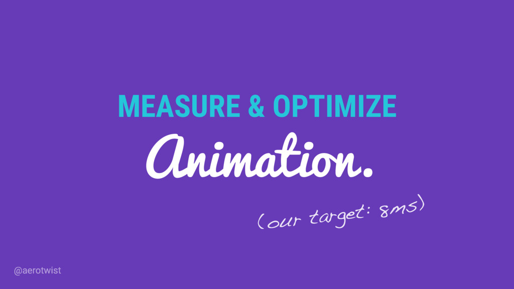 MEASURE & OPTIMIZE Animation. (our target: 8ms)...