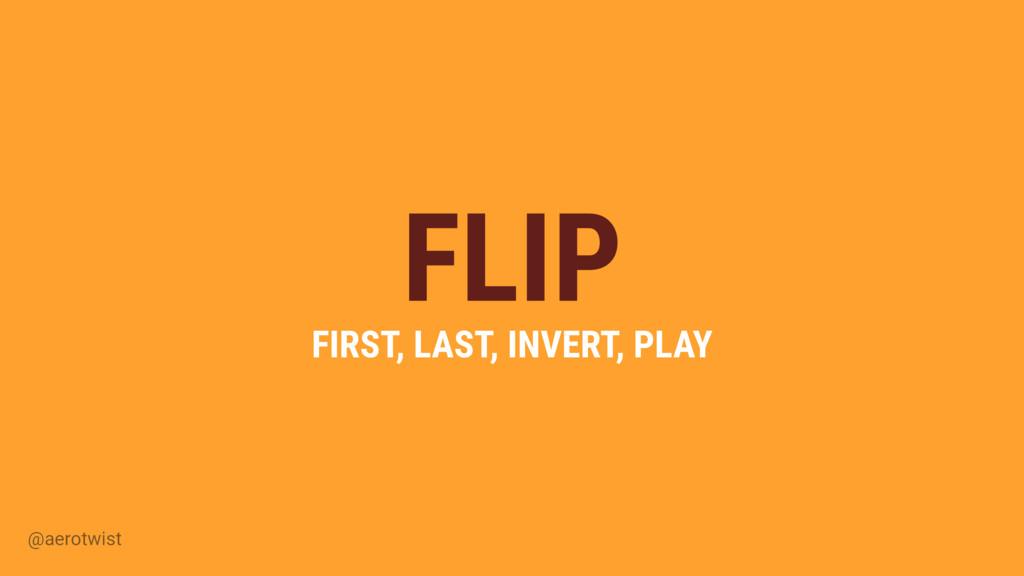 @aerotwist FLIP FIRST, LAST, INVERT, PLAY