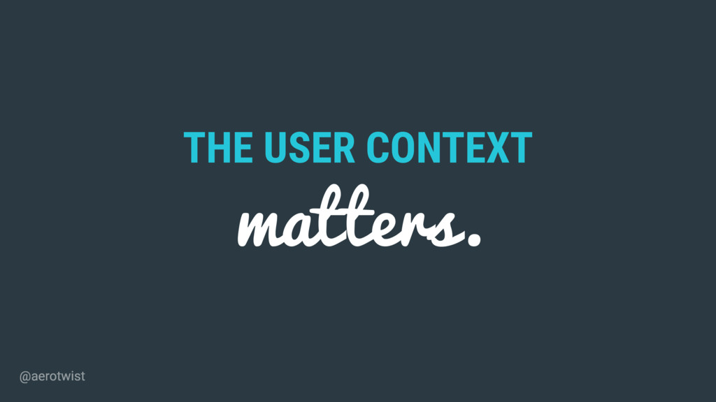 THE USER CONTEXT matters. @aerotwist