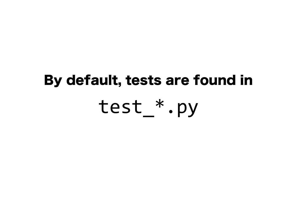 #ZEFGBVMUUFTUTBSFGPVOEJO test_*.py