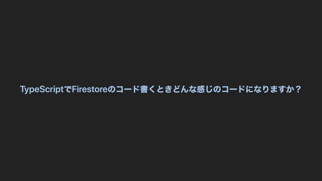 TypeScriptでFirestoreのコード書くときどんな感じのコードになりますか?