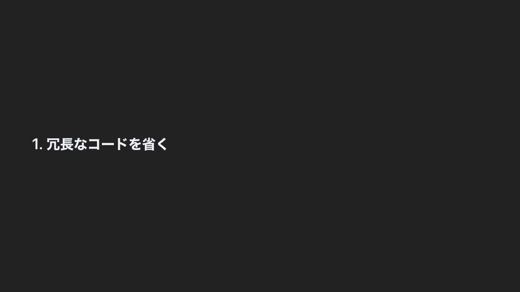 1. 冗⻑なコードを省く