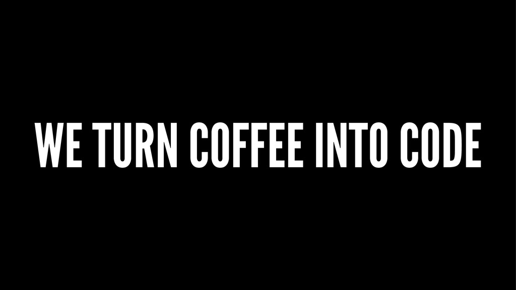 WE TURN COFFEE INTO CODE