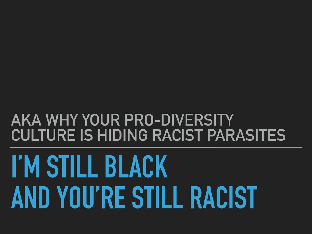 I'M STILL BLACK AND YOU'RE STILL RACIST AKA WHY...