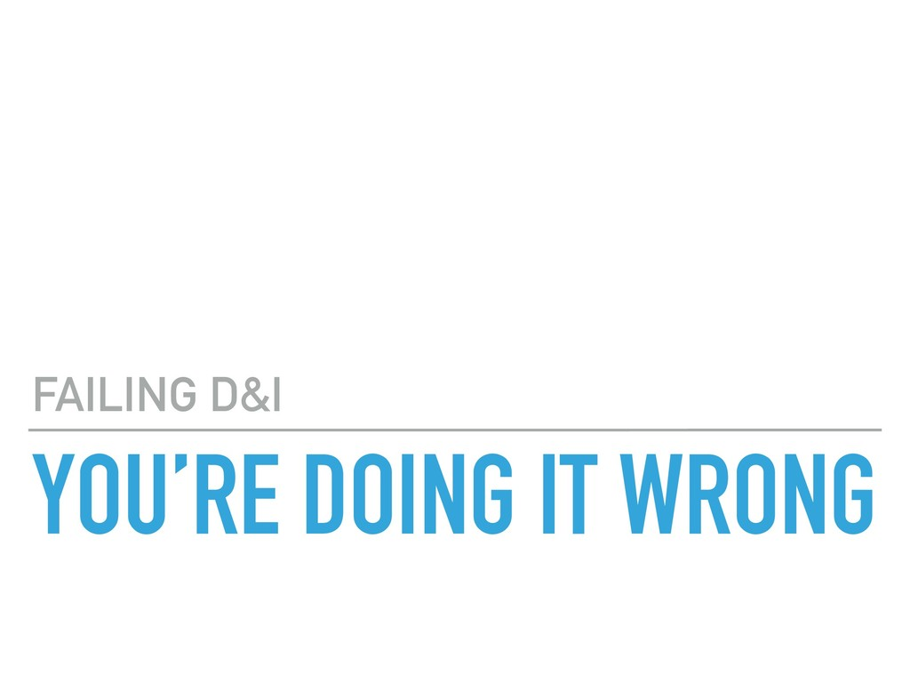 YOU'RE DOING IT WRONG FAILING D&I
