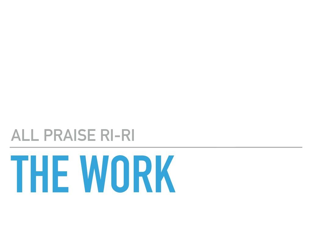 THE WORK ALL PRAISE RI-RI