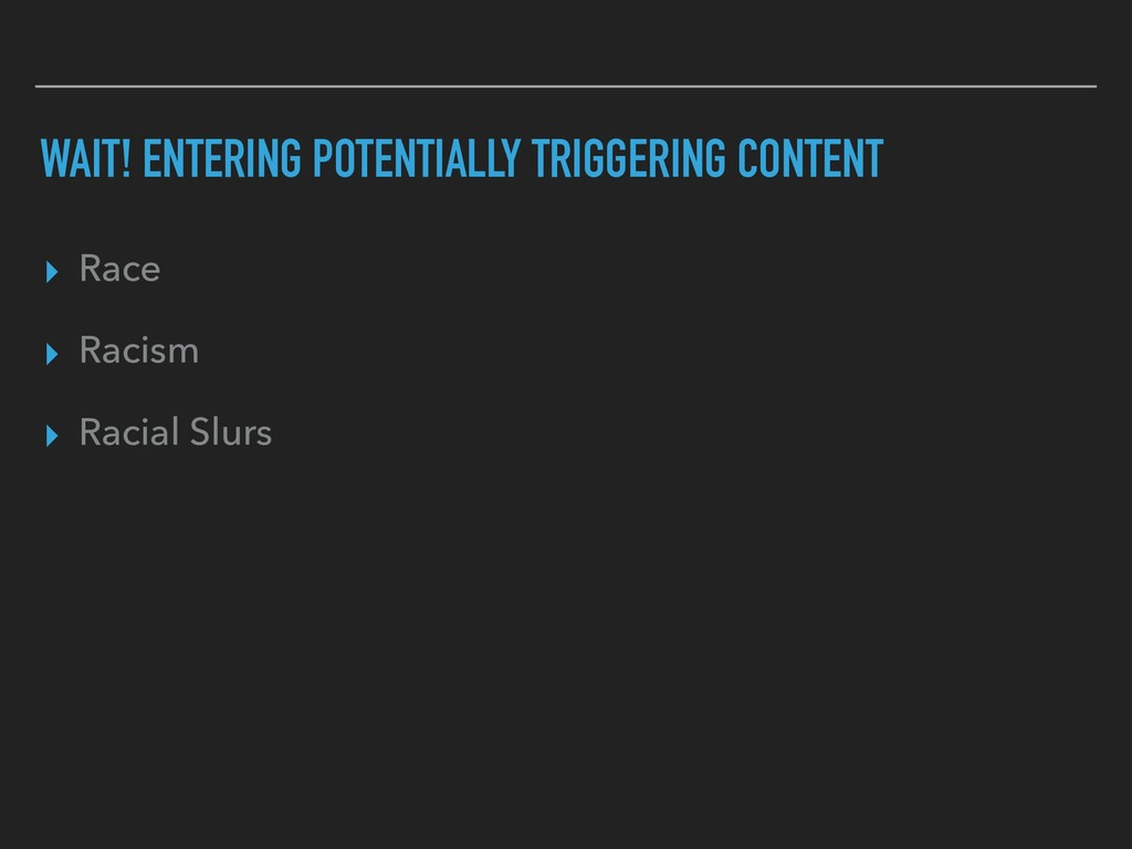 WAIT! ENTERING POTENTIALLY TRIGGERING CONTENT ▸...