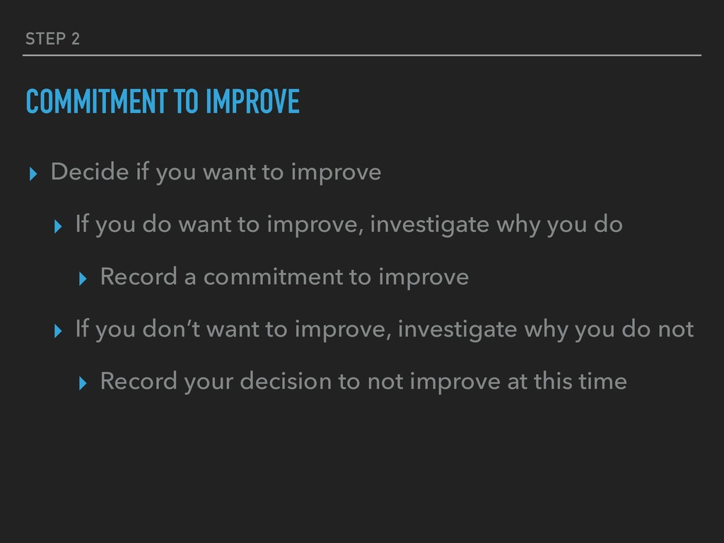 STEP 2 COMMITMENT TO IMPROVE ▸ Decide if you wa...