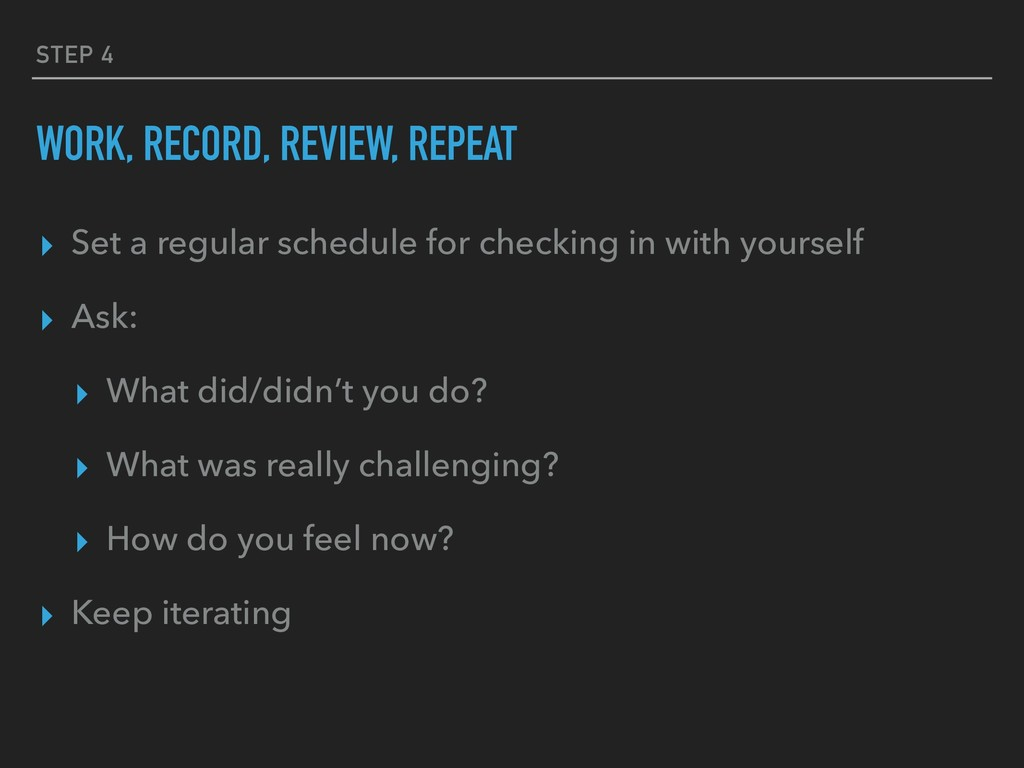 STEP 4 WORK, RECORD, REVIEW, REPEAT ▸ Set a reg...