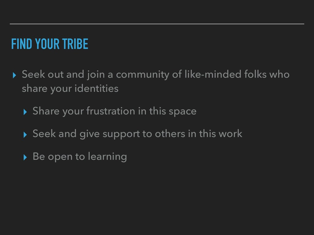 FIND YOUR TRIBE ▸ Seek out and join a community...