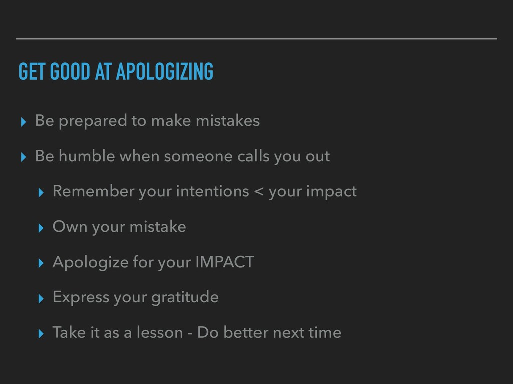 GET GOOD AT APOLOGIZING ▸ Be prepared to make m...