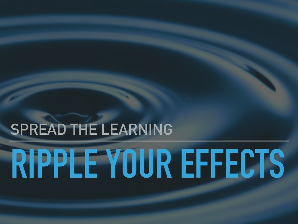 RIPPLE YOUR EFFECTS SPREAD THE LEARNING