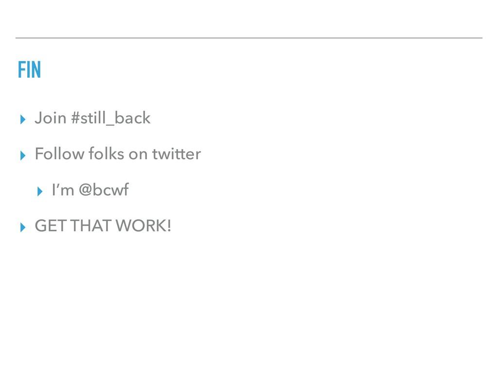 FIN ▸ Join #still_back ▸ Follow folks on twitte...