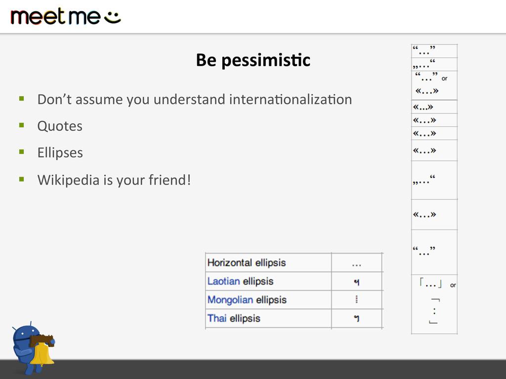 Be pessimis=c  § Don't assume you...