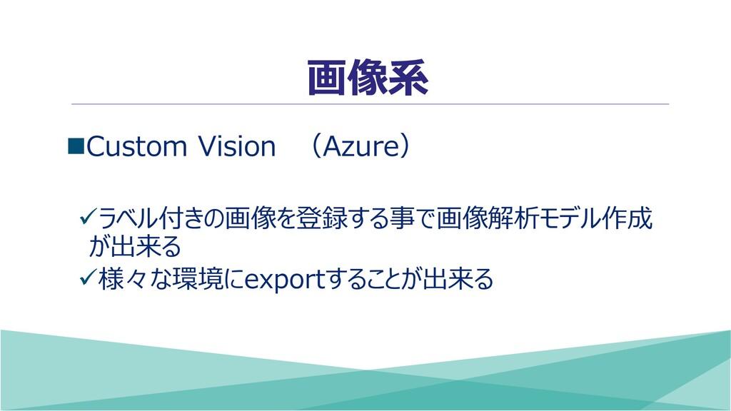 画像系 ◼Custom Vision (Azure) ✓ラベル付きの画像を登録する事で画像解析...