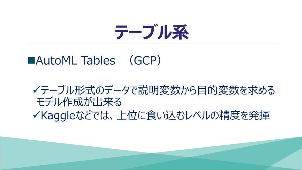 テーブル系 ◼AutoML Tables (GCP) ✓テーブル形式のデータで説明変数から目的...