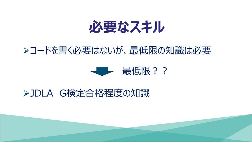 必要なスキル ➢コードを書く必要はないが、最低限の知識は必要 ➢JDLA G検定合格程度の知識...