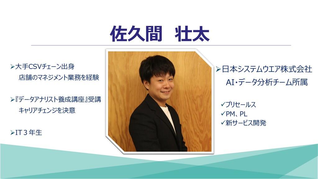 佐久間 壮太 ➢日本システムウエア株式会社 AI・データ分析チーム所属 ✓プリセールス ✓PM...