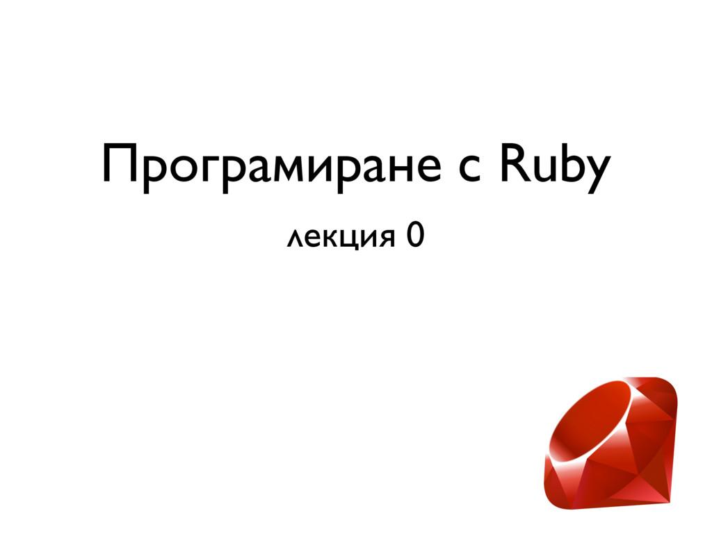 Програмиране с Ruby лекция 0 05 октомври 2016