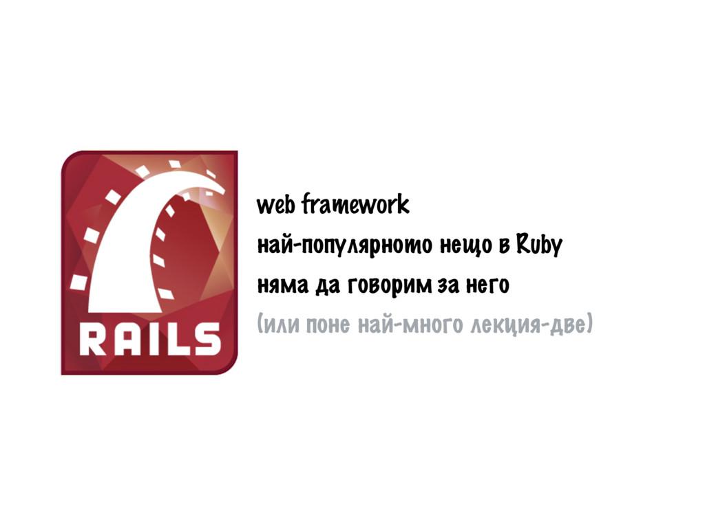 web framework най-популярното нещо в Ruby няма ...