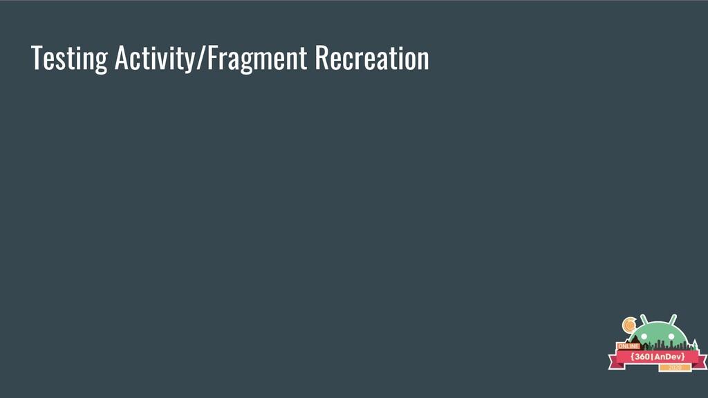 Testing Activity/Fragment Recreation