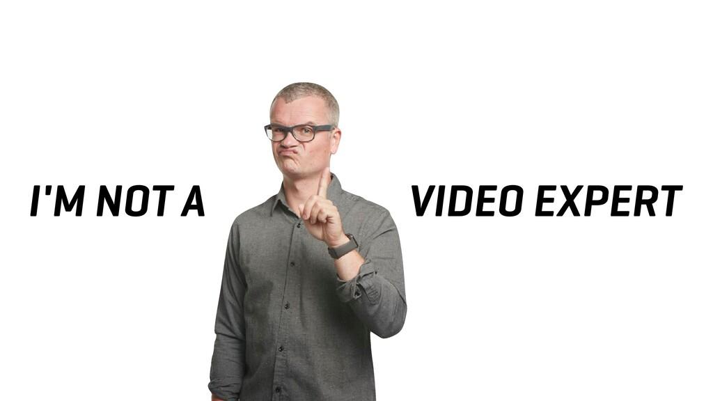 I'M NOT A VIDEO EXPERT