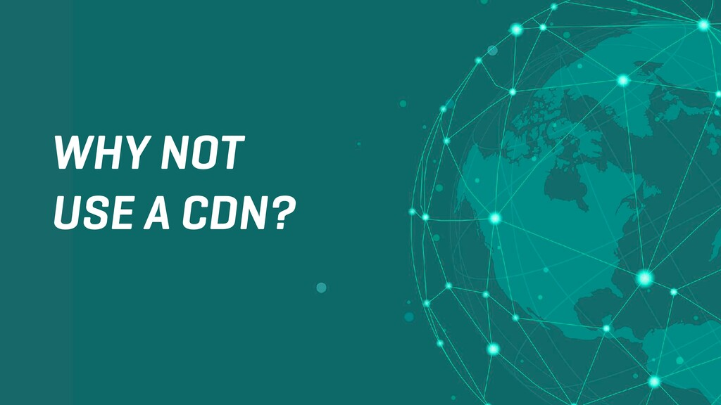 WHY NOT USE A CDN?
