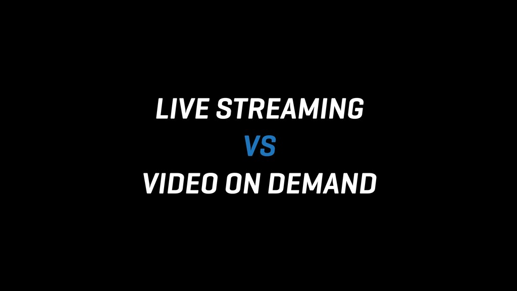 LIVE STREAMING VS VIDEO ON DEMAND