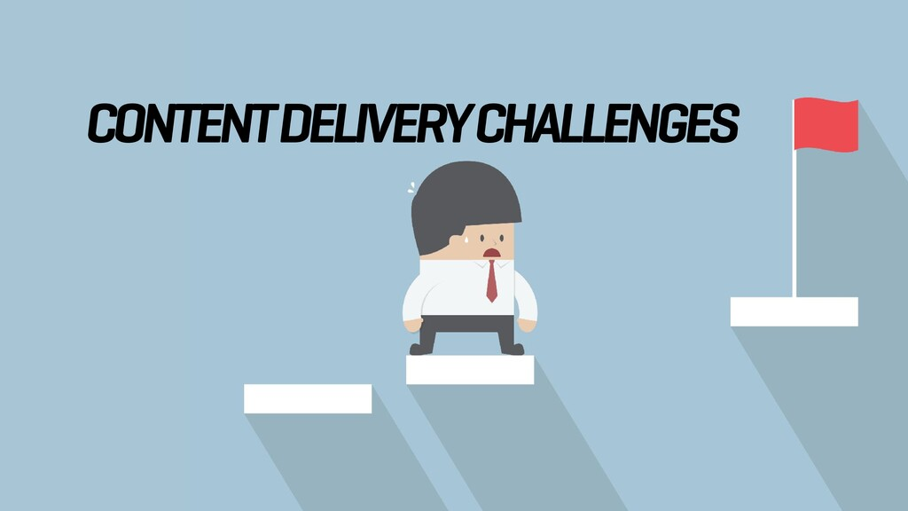 CONTENT DELIVERY CHALLENGES