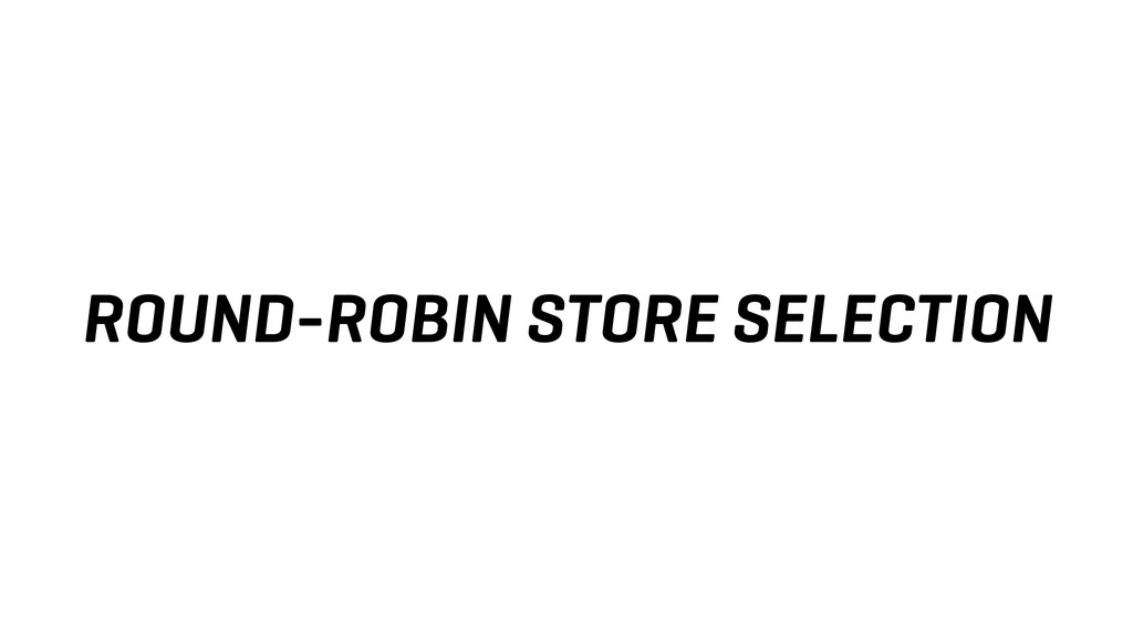 ROUND-ROBIN STORE SELECTION
