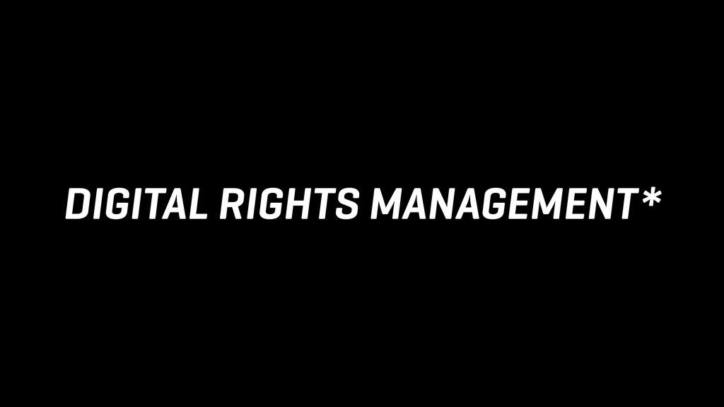 DIGITAL RIGHTS MANAGEMENT*