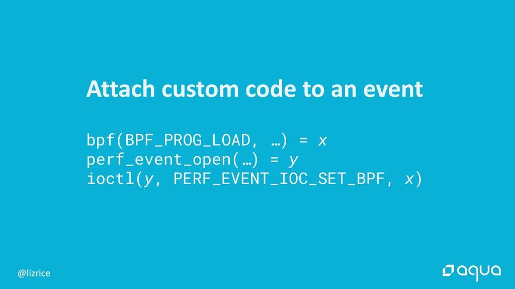 bpf(BPF_PROG_LOAD, …) = x perf_event_open(…) = ...