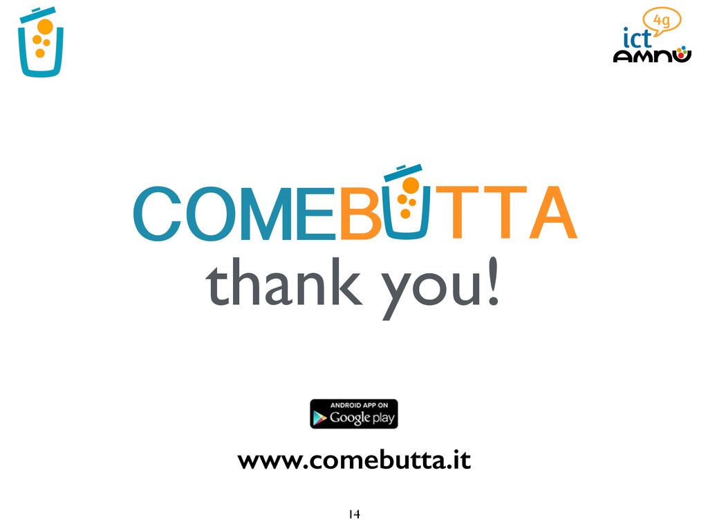 14 B TTA COME thank you! www.comebutta.it