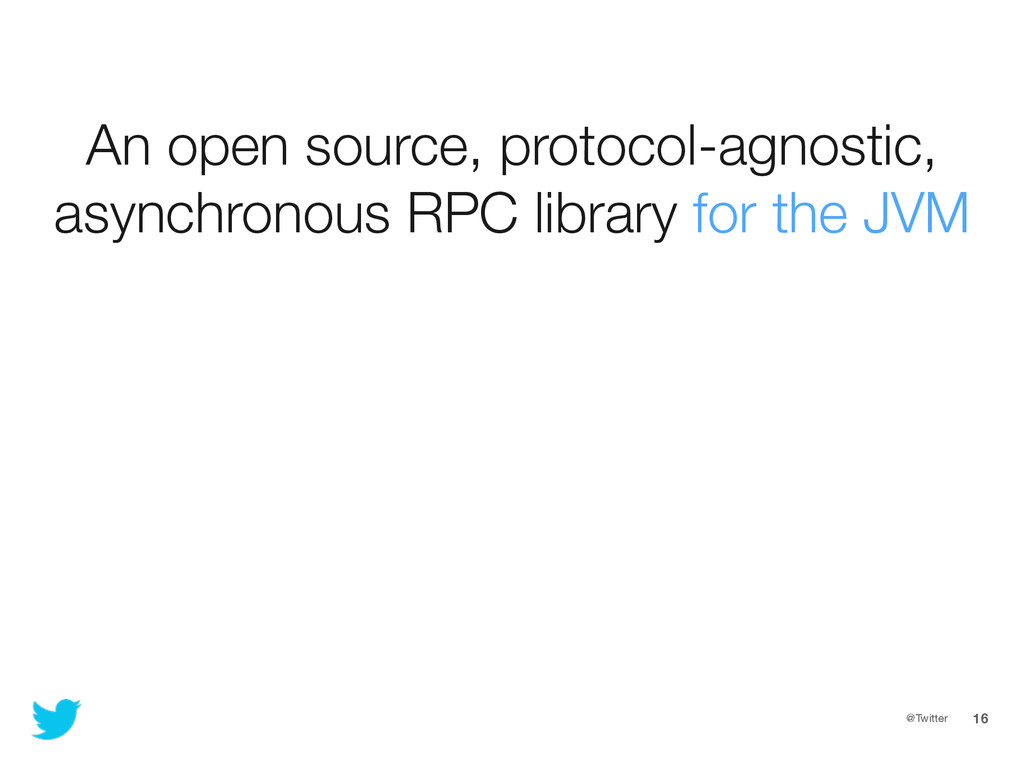 @Twitter 16 An open source, protocol-agnostic, ...
