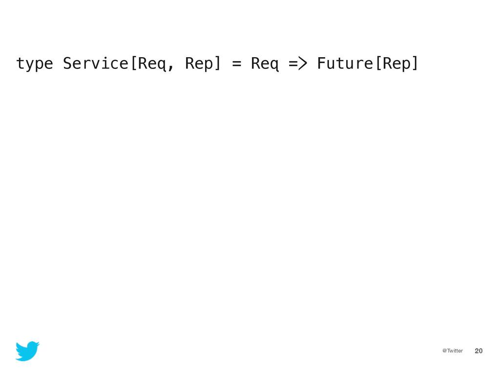 @Twitter 20 type Service[Req, Rep] = Req => Fut...
