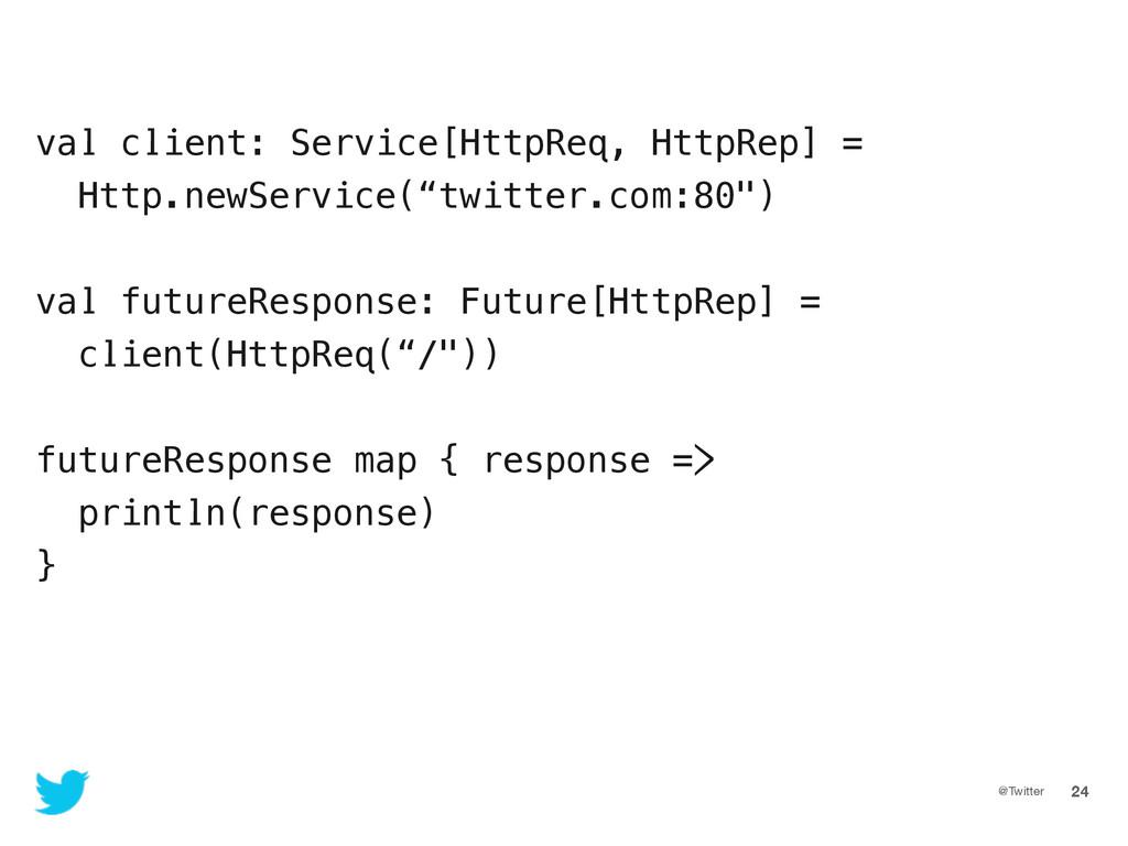 @Twitter 24 val client: Service[HttpReq, HttpRe...