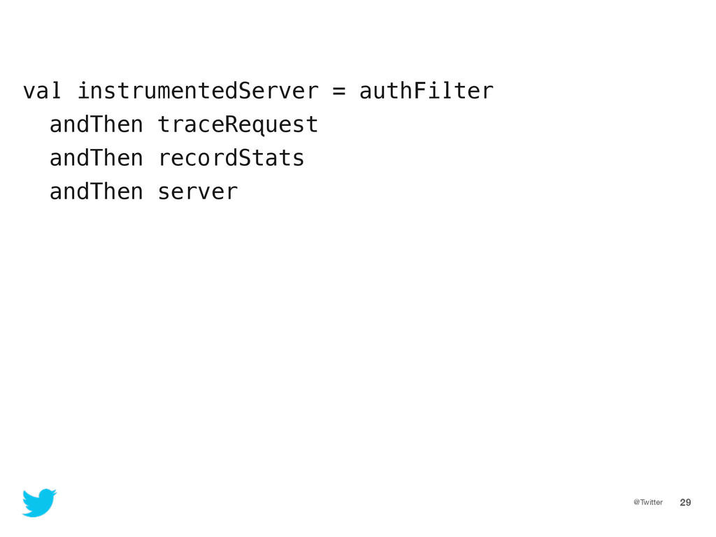 @Twitter 29 val instrumentedServer = authFilter...