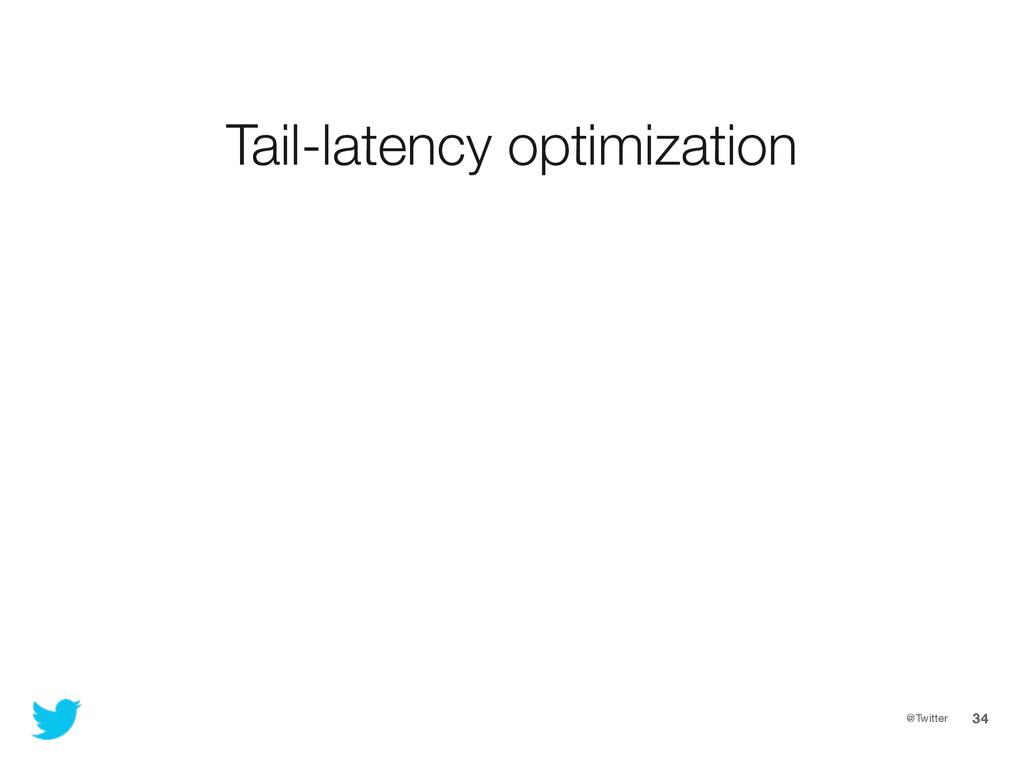 @Twitter 34 Tail-latency optimization