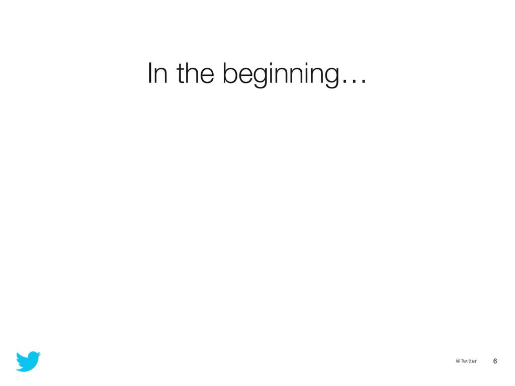 @Twitter 6 In the beginning…
