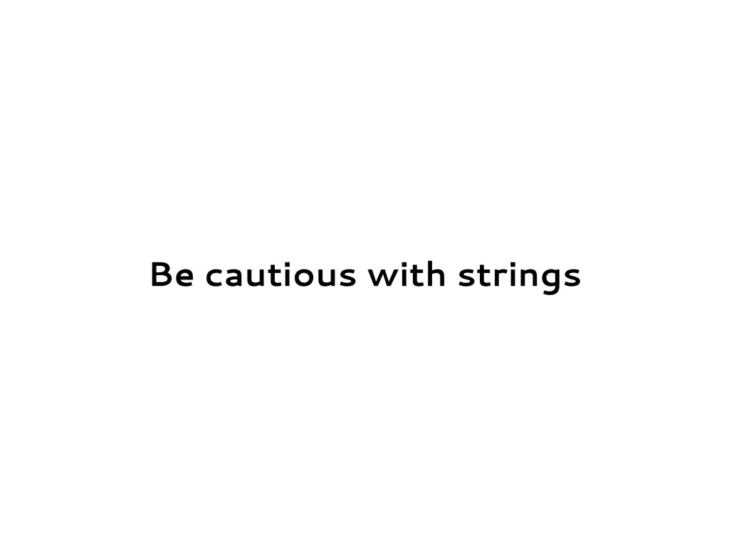 Be cautious with strings