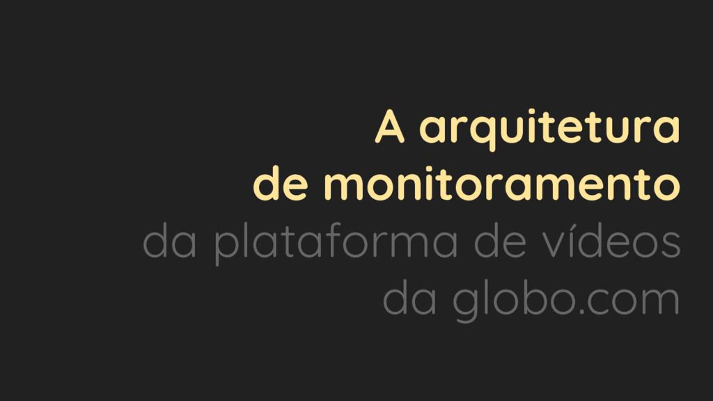 A arquitetura de monitoramento da plataforma de...