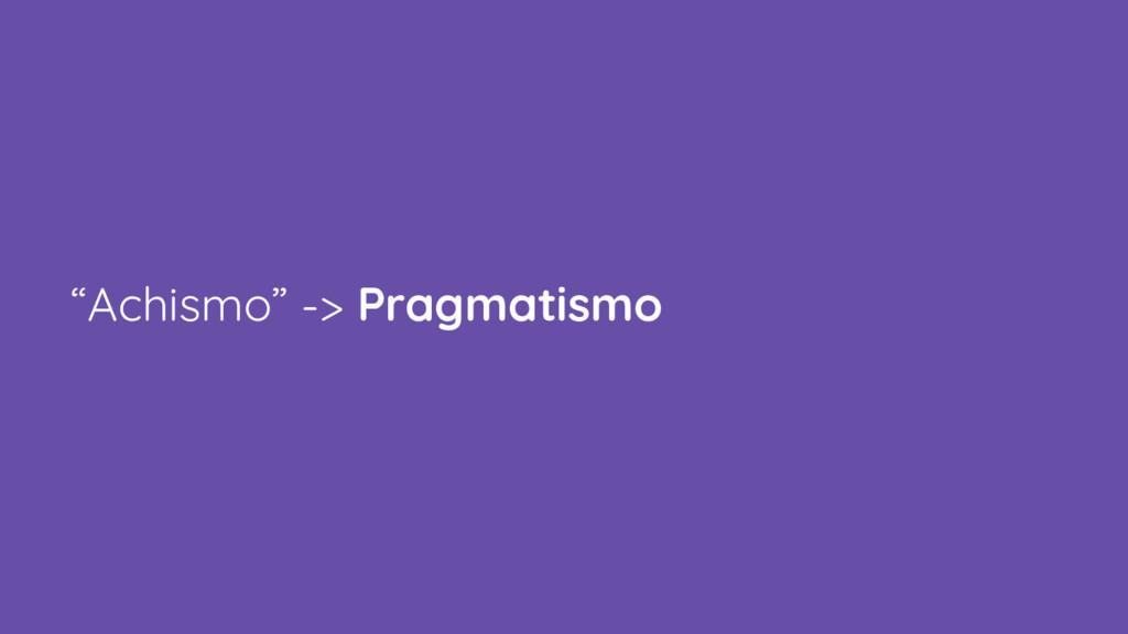 """Achismo"" -> Pragmatismo"