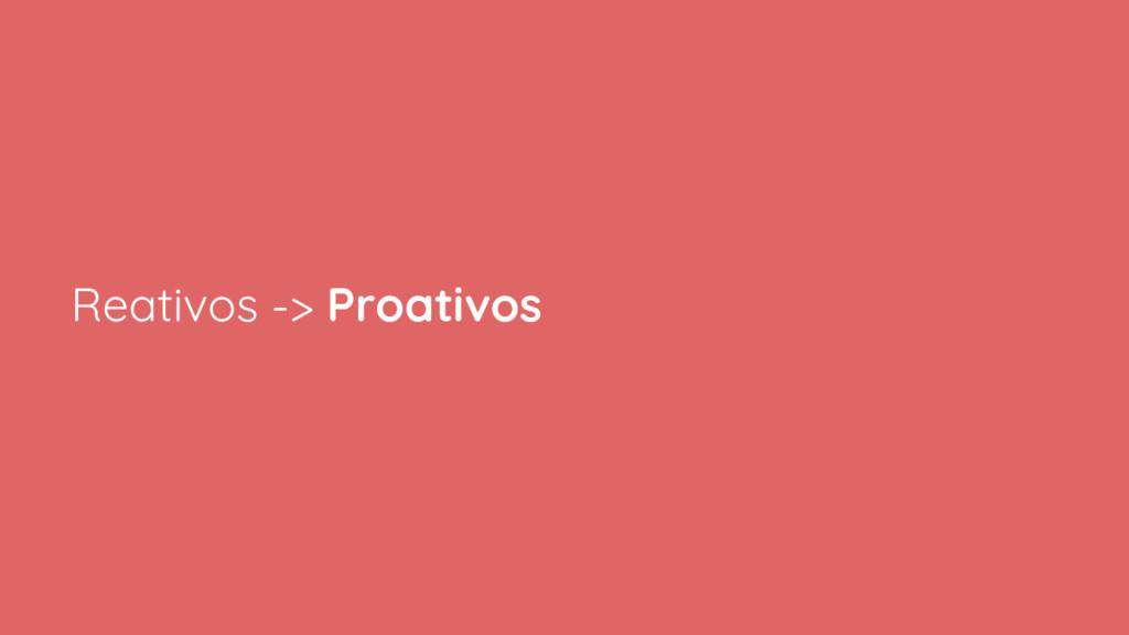 Reativos -> Proativos
