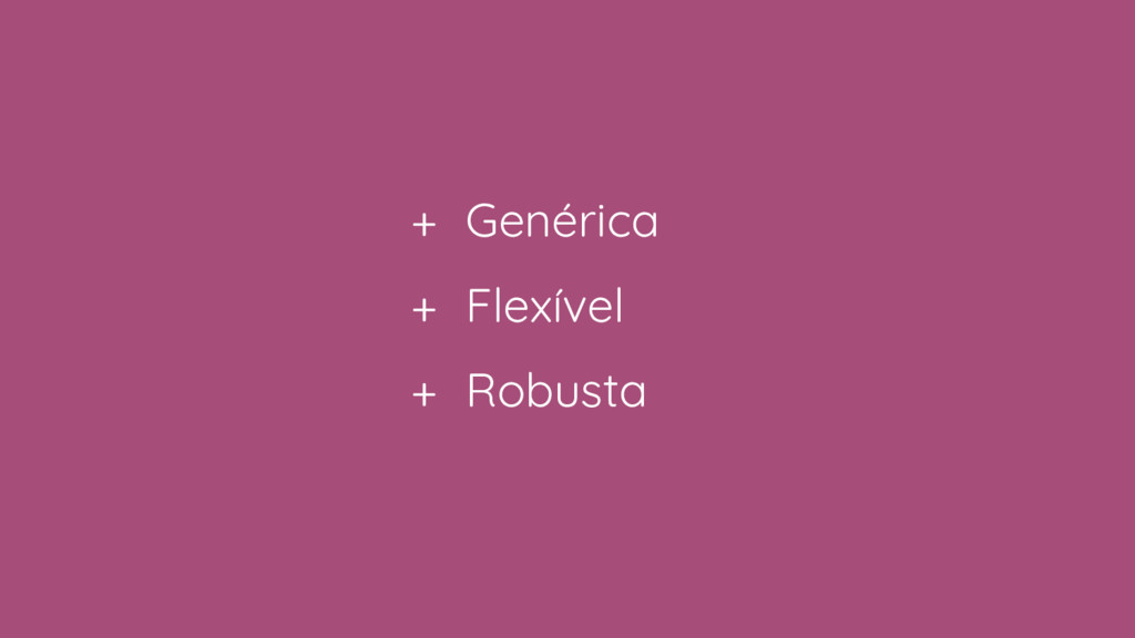 + Genérica + Flexível + Robusta