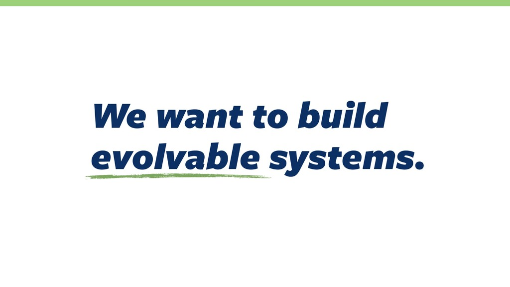 We want to build evolvable systems.