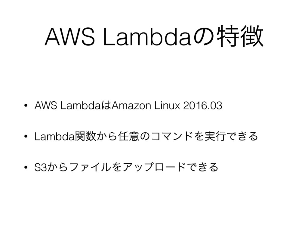 AWS Lambdaͷಛ௃ • AWS Lambda͸Amazon Linux 2016.03...