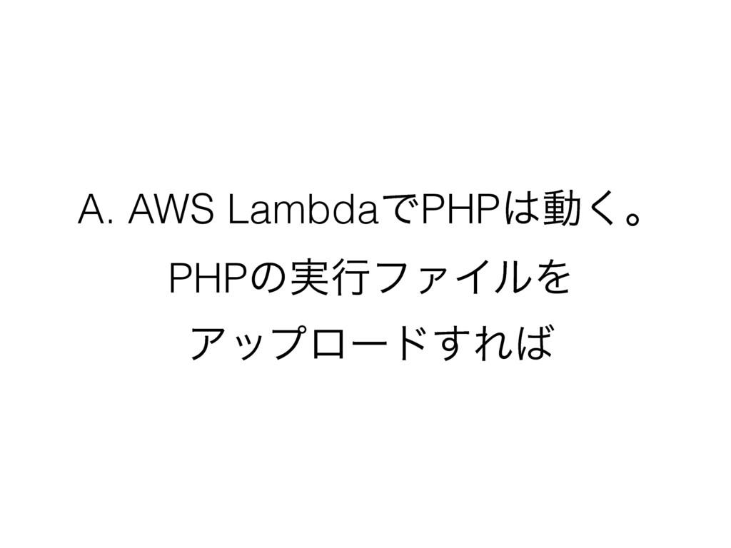 A. AWS LambdaͰPHPಈ͘ɻ PHPͷ࣮ߦϑΝΠϧΛ Ξοϓϩʔυ͢Ε