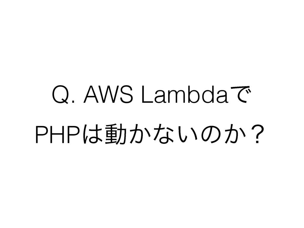 Q. AWS LambdaͰ PHPಈ͔ͳ͍ͷ͔ʁ