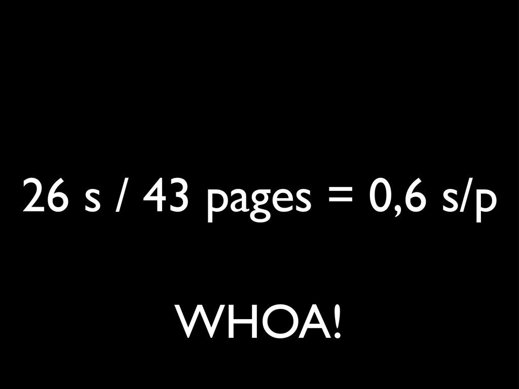 26 s / 43 pages = 0,6 s/p WHOA!